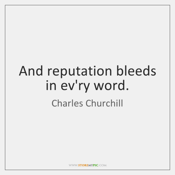 And reputation bleeds in ev'ry word.