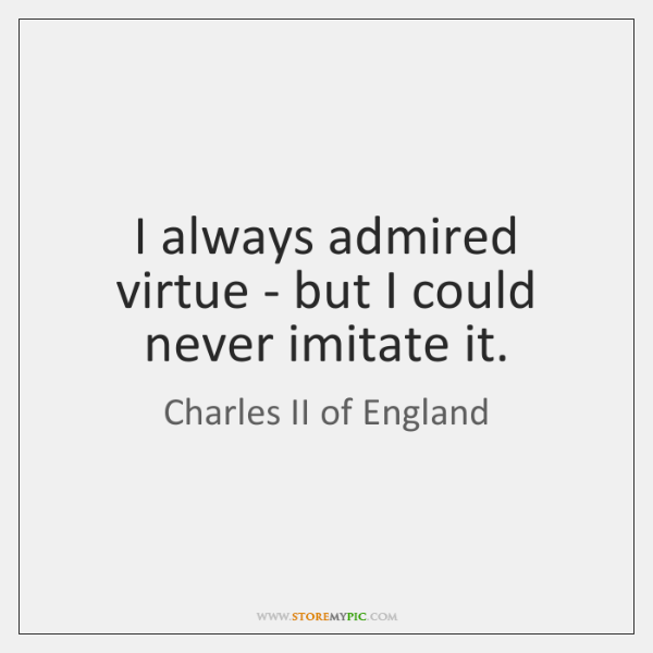 I always admired virtue - but I could never imitate it.