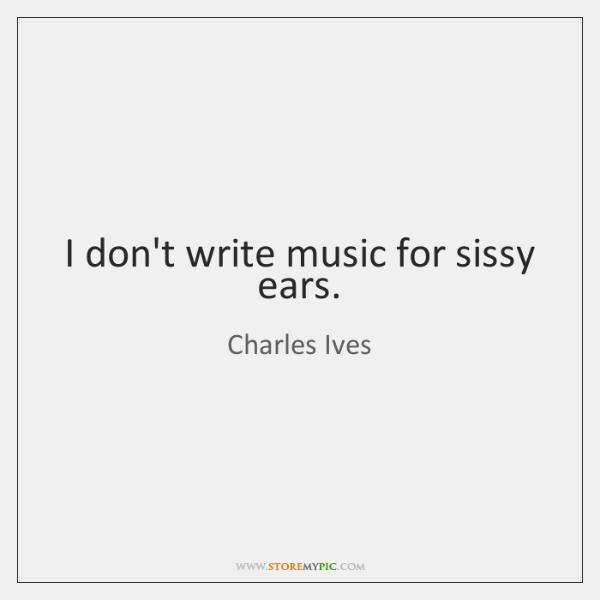 I don't write music for sissy ears.