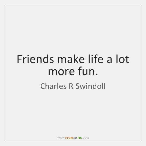 Friends make life a lot more fun.