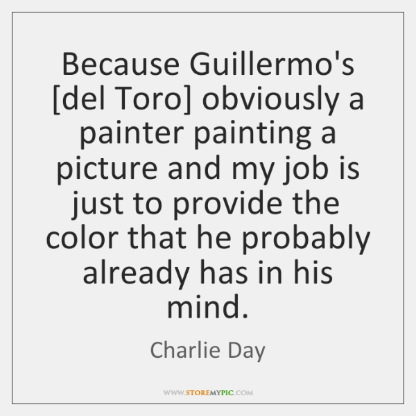 Because Guillermo's [del Toro] obviously a painter painting a picture and my ...