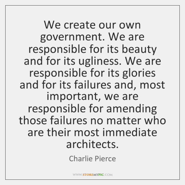 We create our own government. We are responsible for its beauty and ...