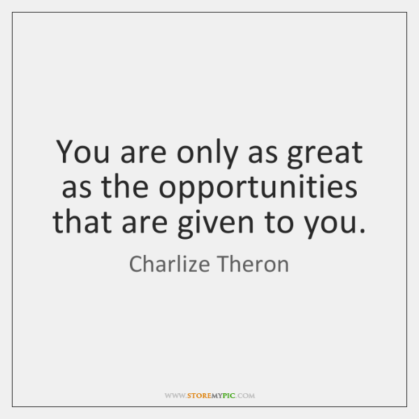 You are only as great as the opportunities that are given to ...