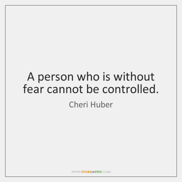 A person who is without fear cannot be controlled.