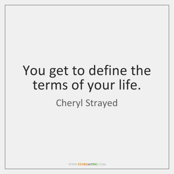 You get to define the terms of your life.