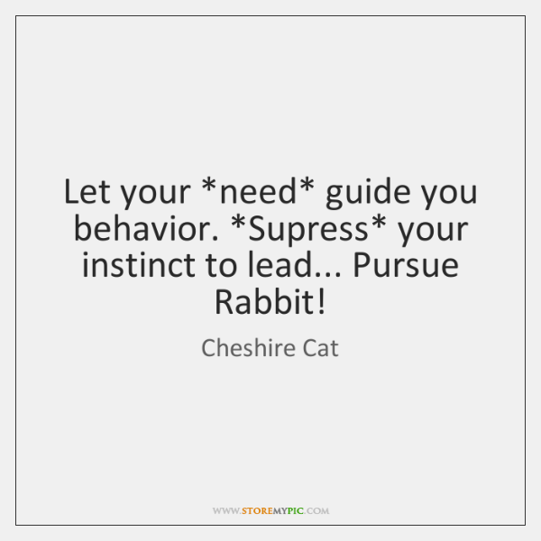 Let your *need* guide you behavior. *Supress* your instinct to lead... Pursue ...