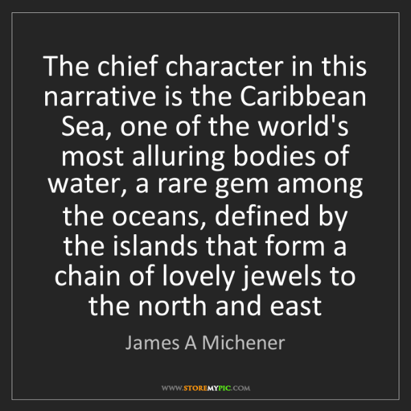 James A Michener: The chief character in this narrative is the Caribbean...