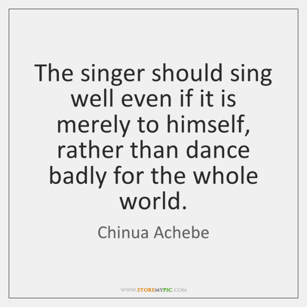 The singer should sing well even if it is merely to himself, ...