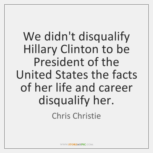 We didn't disqualify Hillary Clinton to be President of the United States ...