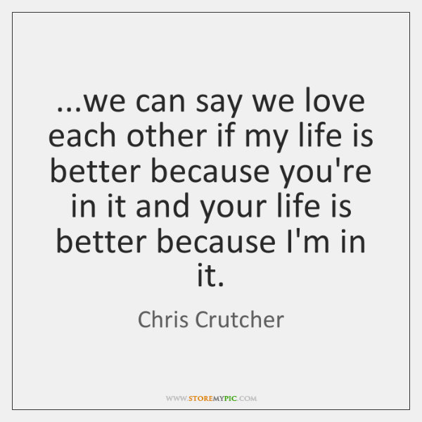 ...we can say we love each other if my life is better ...