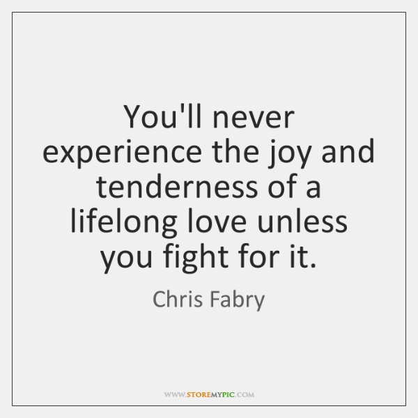 You'll never experience the joy and tenderness of a lifelong love unless ...