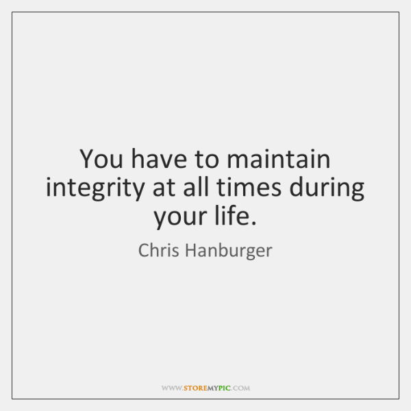 You have to maintain integrity at all times during your life.