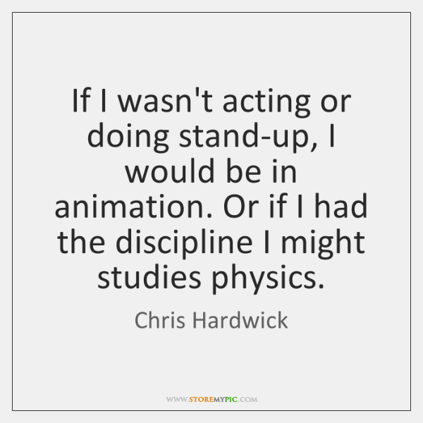 If I wasn't acting or doing stand-up, I would be in animation. ...