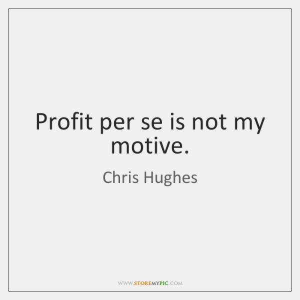 Profit per se is not my motive.