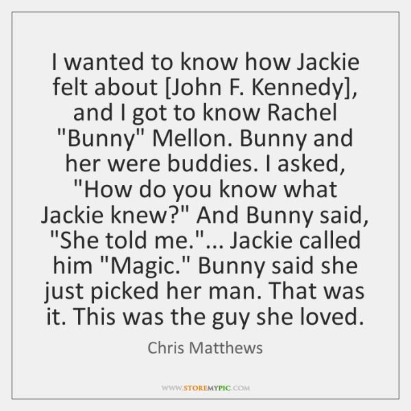 I wanted to know how Jackie felt about [John F. Kennedy], and ...