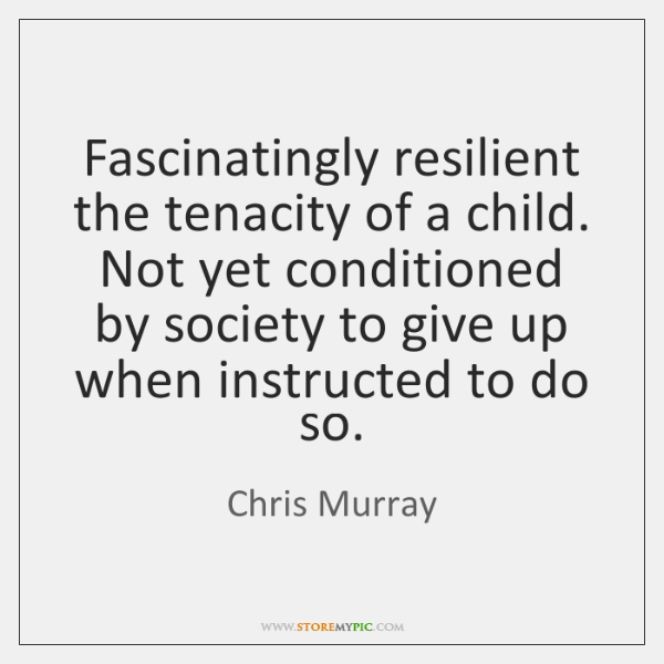 Fascinatingly resilient the tenacity of a child. Not yet conditioned by society ...