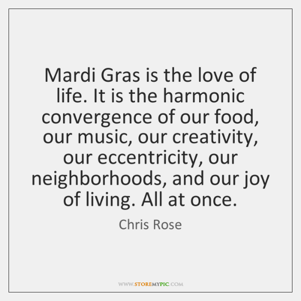 Mardi Gras is the love of life. It is the harmonic convergence ...