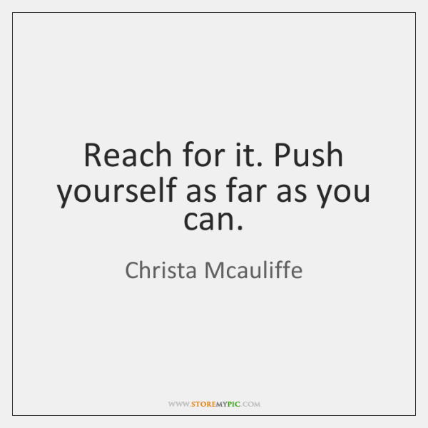 Reach for it. Push yourself as far as you can.