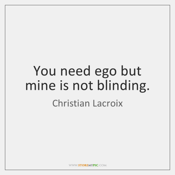 You need ego but mine is not blinding.