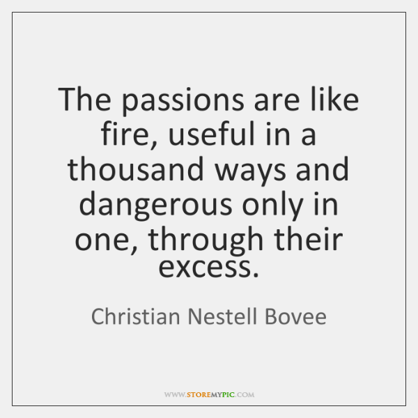 The passions are like fire, useful in a thousand ways and dangerous ...