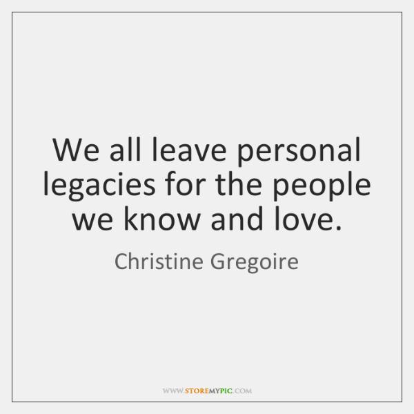 We all leave personal legacies for the people we know and love.