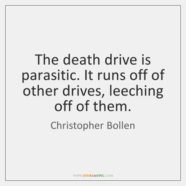 The death drive is parasitic. It runs off of other drives, leeching ...