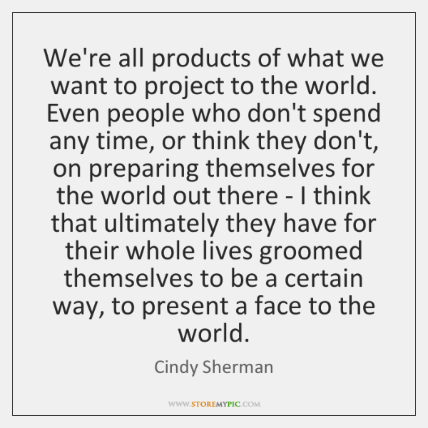 We're all products of what we want to project to the world. ...
