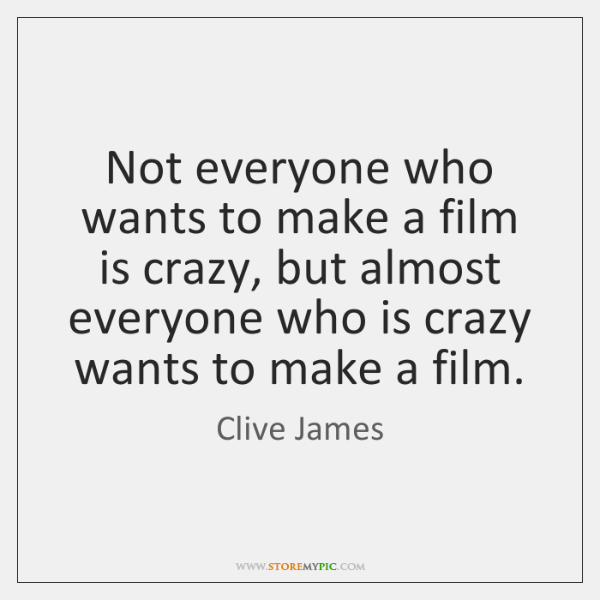 Not everyone who wants to make a film is crazy, but almost ...