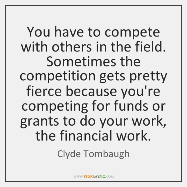 You have to compete with others in the field. Sometimes the competition ...