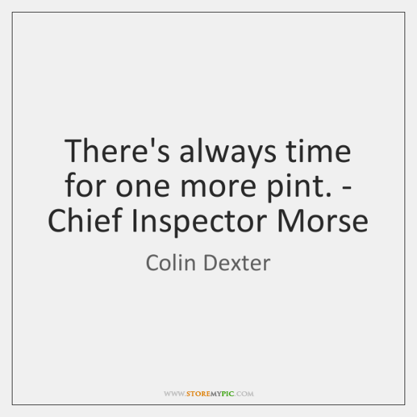 There's always time for one more pint. - Chief Inspector Morse