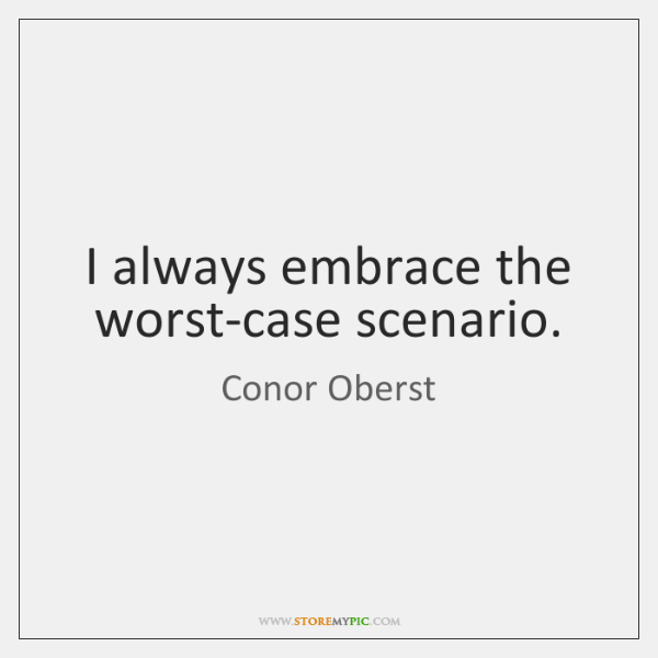 I always embrace the worst-case scenario.