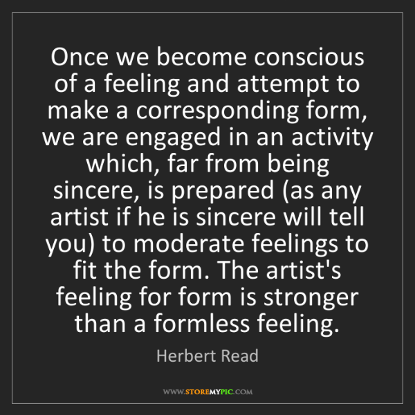 Herbert Read: Once we become conscious of a feeling and attempt to...