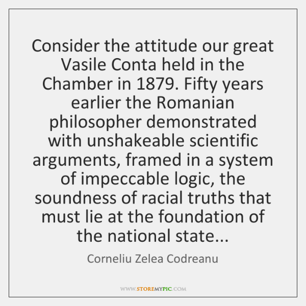 Consider the attitude our great Vasile Conta held in the Chamber in 1879. ...