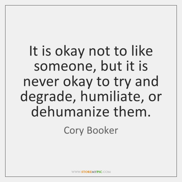 It is okay not to like someone, but it is never okay ...