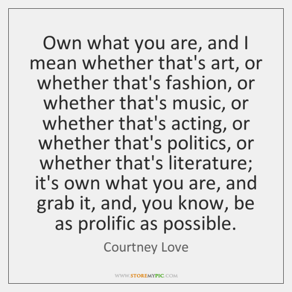 Own what you are, and I mean whether that's art, or whether ...