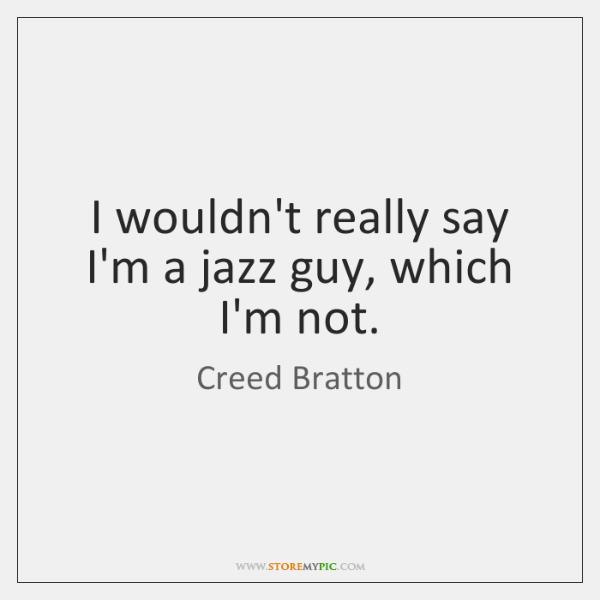 I wouldn't really say I'm a jazz guy, which I'm not.