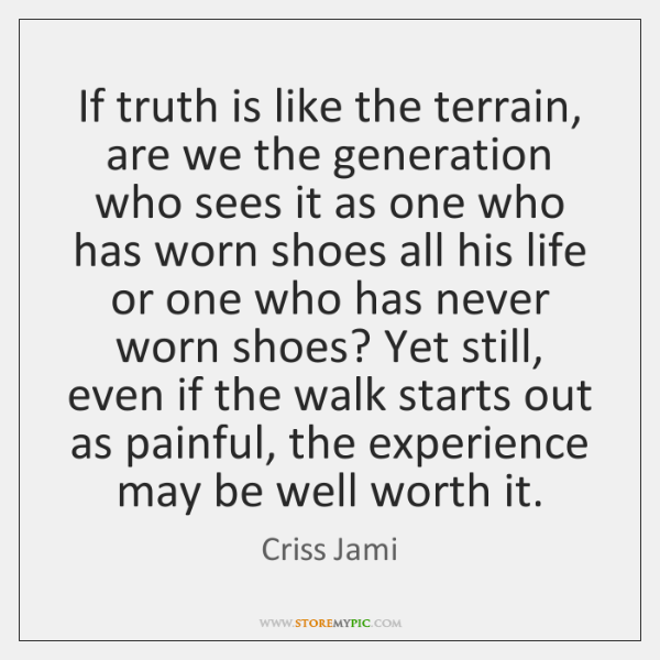 If truth is like the terrain, are we the generation who sees ...