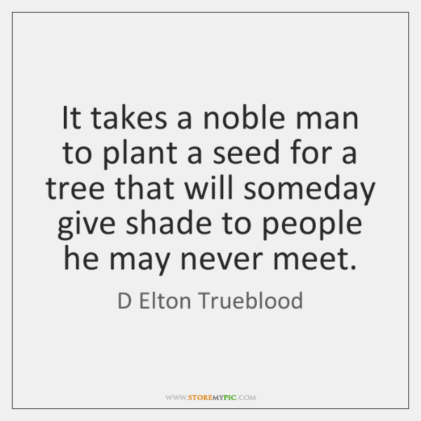 It takes a noble man to plant a seed for a tree ...
