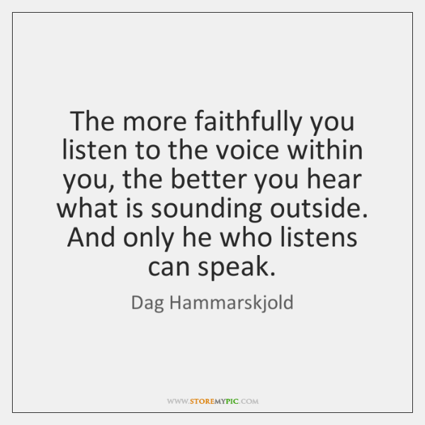 The more faithfully you listen to the voice within you, the better ...