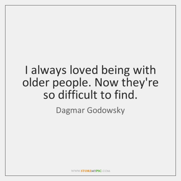 I always loved being with older people. Now they're so difficult to ...