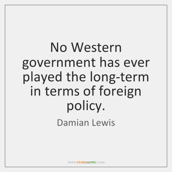 No Western government has ever played the long-term in terms of foreign ...