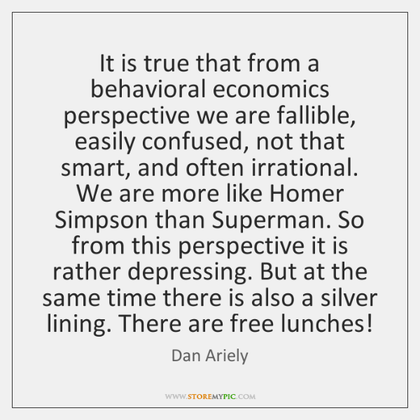 It is true that from a behavioral economics perspective we are fallible, ...