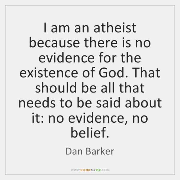 I am an atheist because there is no evidence for the existence ...