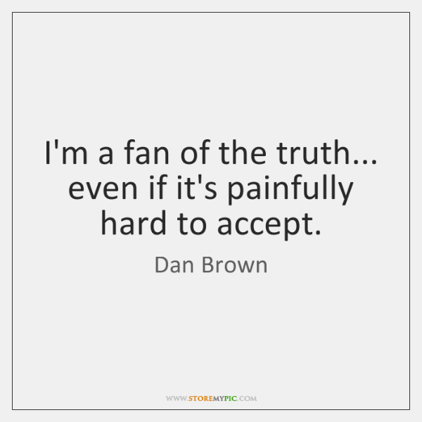 I'm a fan of the truth... even if it's painfully hard to ...