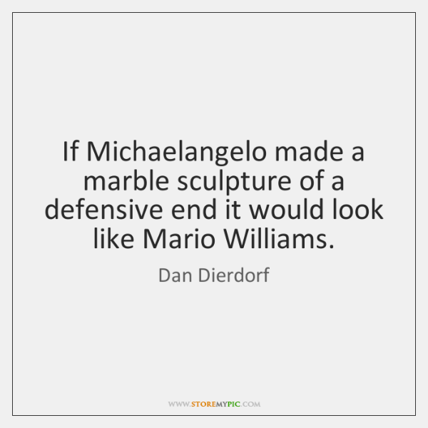 If Michaelangelo made a marble sculpture of a defensive end it would ...