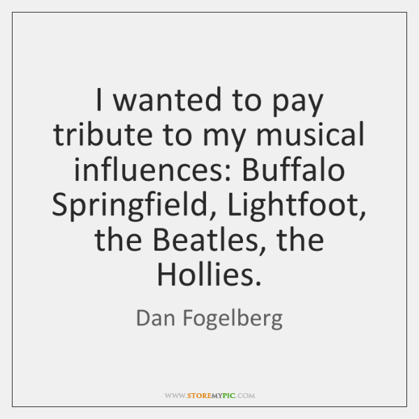 I wanted to pay tribute to my musical influences: Buffalo Springfield, Lightfoot, ...