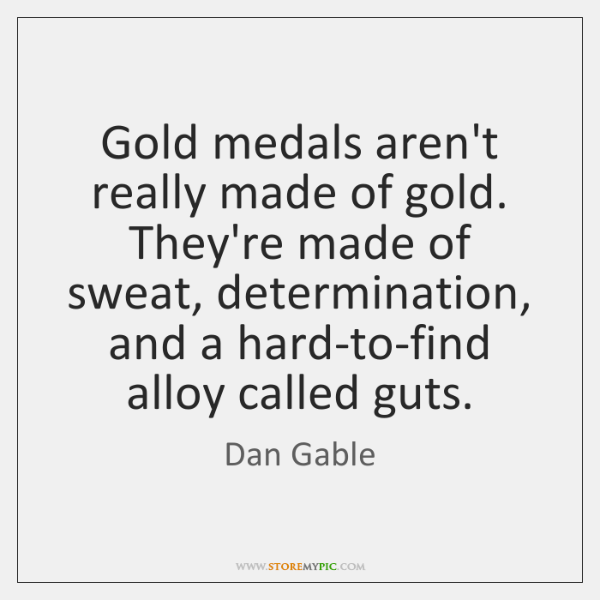 Gold medals aren't really made of gold. They're made of sweat, determination, ...
