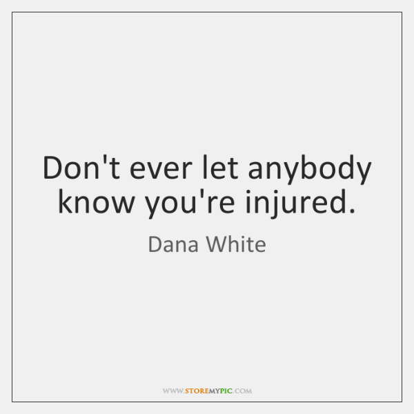 Don't ever let anybody know you're injured.