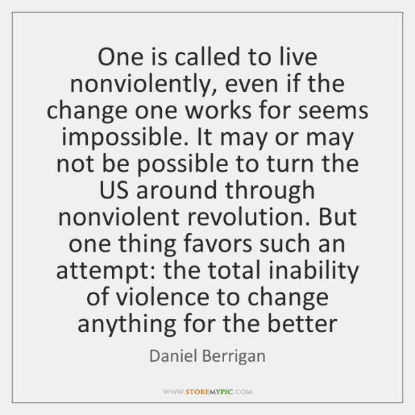 One is called to live nonviolently, even if the change one works ...