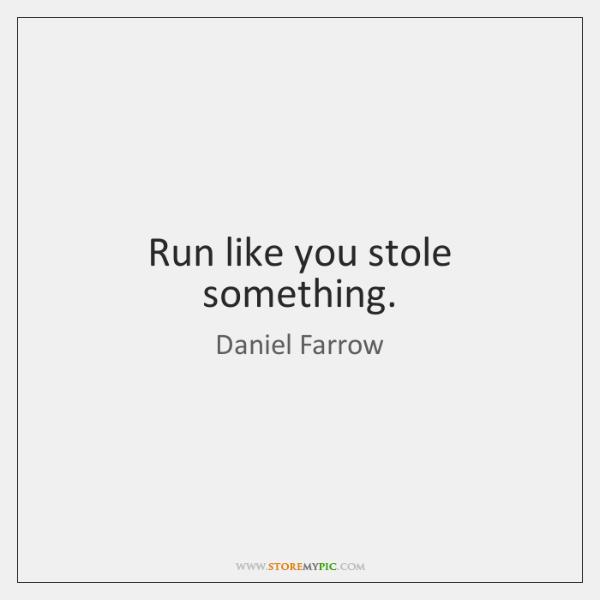 Run like you stole something.